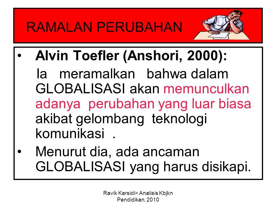 Ravik Karsidi> Analisis Kbjkn Pendidikan, 2010 RAMALAN PERUBAHAN Alvin Toefler (Anshori, 2000): Ia meramalkan bahwa dalam GLOBALISASI akan memunculkan