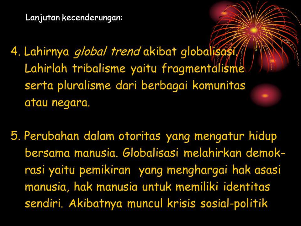 Lanjutan kecenderungan: 4. Lahirnya global trend akibat globalisasi. Lahirlah tribalisme yaitu fragmentalisme serta pluralisme dari berbagai komunitas