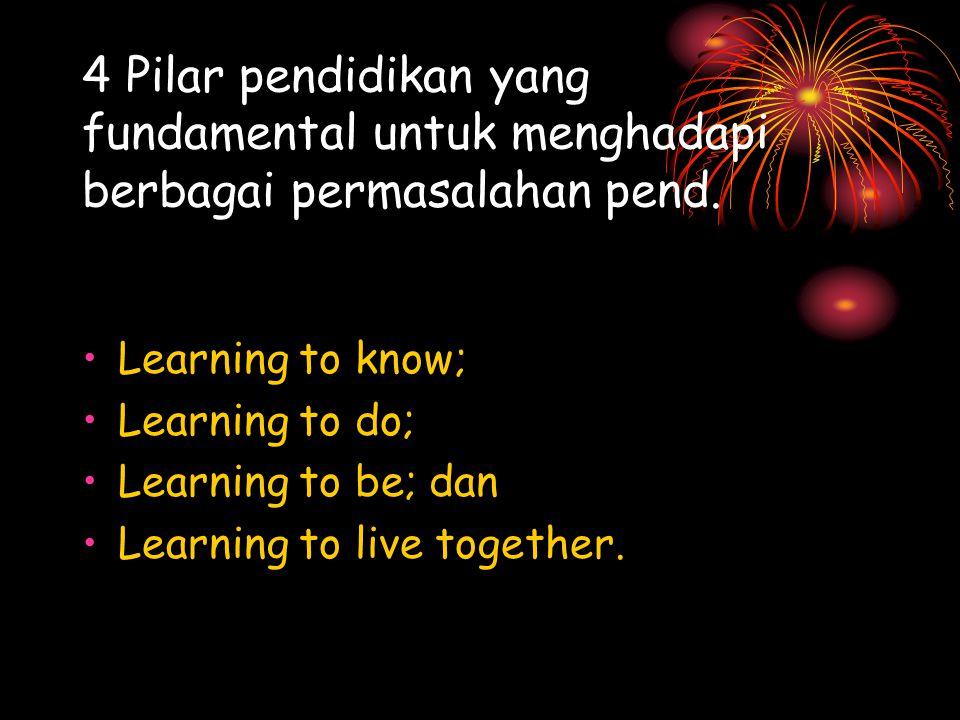 4 Pilar pendidikan yang fundamental untuk menghadapi berbagai permasalahan pend. Learning to know; Learning to do; Learning to be; dan Learning to liv