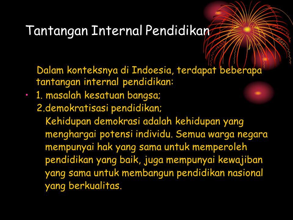 Tantangan Internal Pendidikan Dalam konteksnya di Indoesia, terdapat beberapa tantangan internal pendidikan: 1. masalah kesatuan bangsa; 2.demokratisa