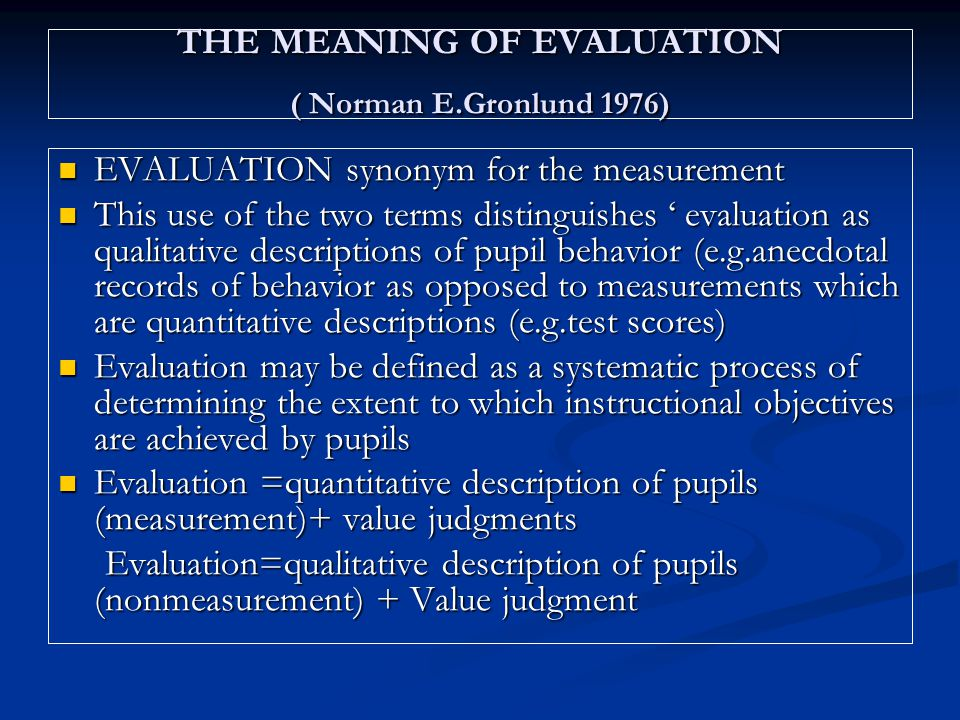 THE MEANING OF EVALUATION ( Norman E.Gronlund 1976) EVALUATION synonym for the measurement EVALUATION synonym for the measurement This use of the two terms distinguishes ' evaluation as qualitative descriptions of pupil behavior (e.g.anecdotal records of behavior as opposed to measurements which are quantitative descriptions (e.g.test scores) This use of the two terms distinguishes ' evaluation as qualitative descriptions of pupil behavior (e.g.anecdotal records of behavior as opposed to measurements which are quantitative descriptions (e.g.test scores) Evaluation may be defined as a systematic process of determining the extent to which instructional objectives are achieved by pupils Evaluation may be defined as a systematic process of determining the extent to which instructional objectives are achieved by pupils Evaluation =quantitative description of pupils (measurement)+ value judgments Evaluation =quantitative description of pupils (measurement)+ value judgments Evaluation=qualitative description of pupils (nonmeasurement) + Value judgment Evaluation=qualitative description of pupils (nonmeasurement) + Value judgment