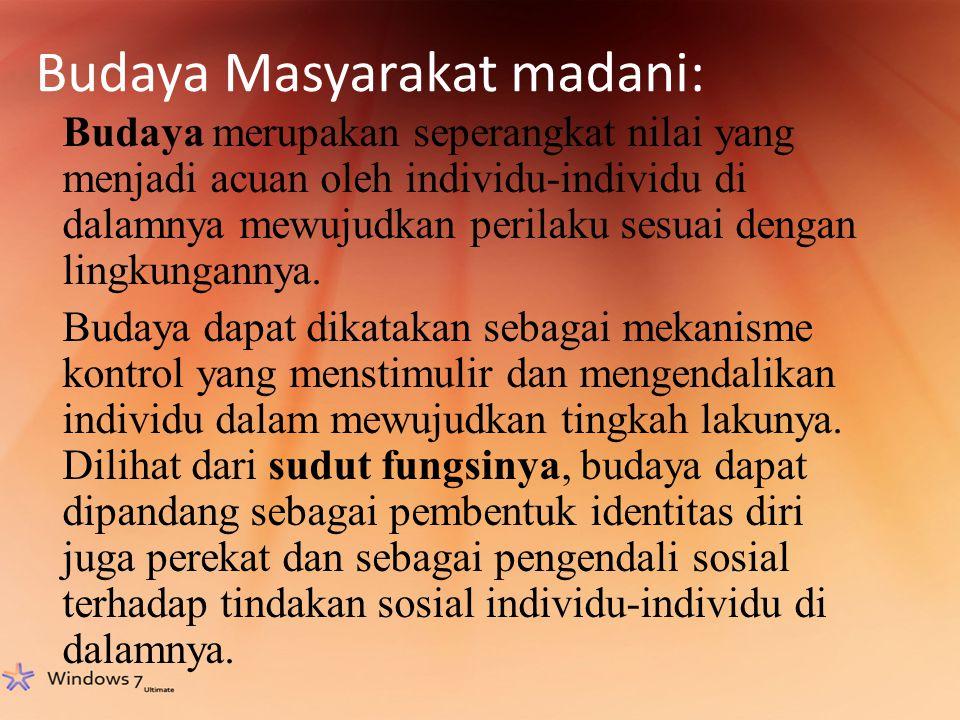 Budaya Masyarakat madani: Budaya merupakan seperangkat nilai yang menjadi acuan oleh individu-individu di dalamnya mewujudkan perilaku sesuai dengan lingkungannya.