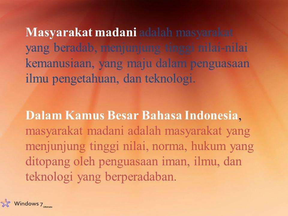 Masyarakat madani adalah masyarakat yang beradab, menjunjung tinggi nilai-nilai kemanusiaan, yang maju dalam penguasaan ilmu pengetahuan, dan teknolog