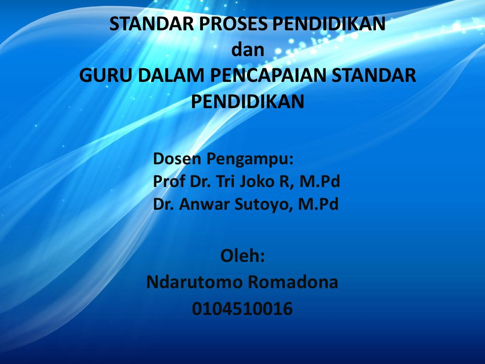 STANDAR PROSES PENDIDIKAN dan GURU DALAM PENCAPAIAN STANDAR PENDIDIKAN Oleh: Ndarutomo Romadona 0104510016 Dosen Pengampu: Prof Dr. Tri Joko R, M.Pd D
