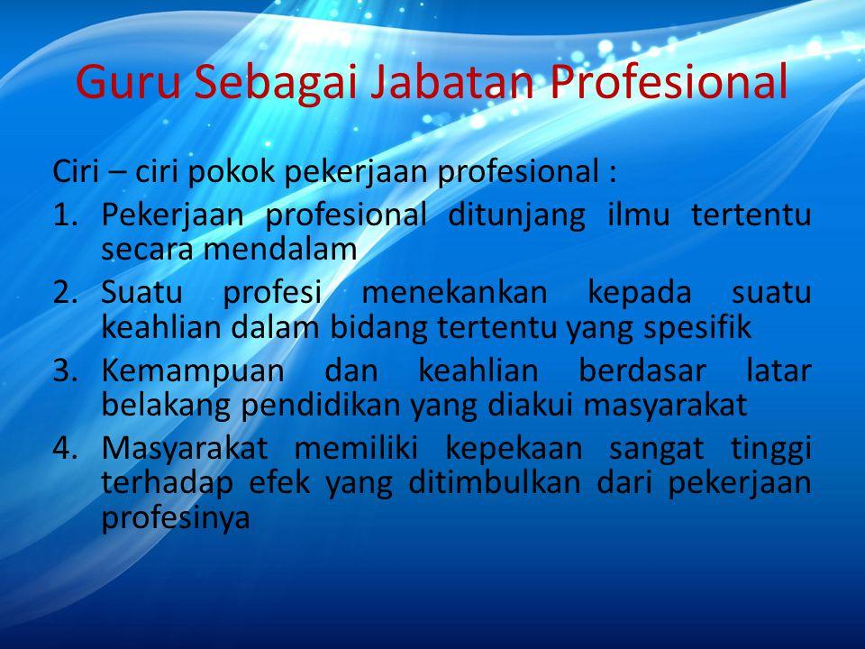 Guru Sebagai Jabatan Profesional Ciri – ciri pokok pekerjaan profesional : 1.Pekerjaan profesional ditunjang ilmu tertentu secara mendalam 2.Suatu pro