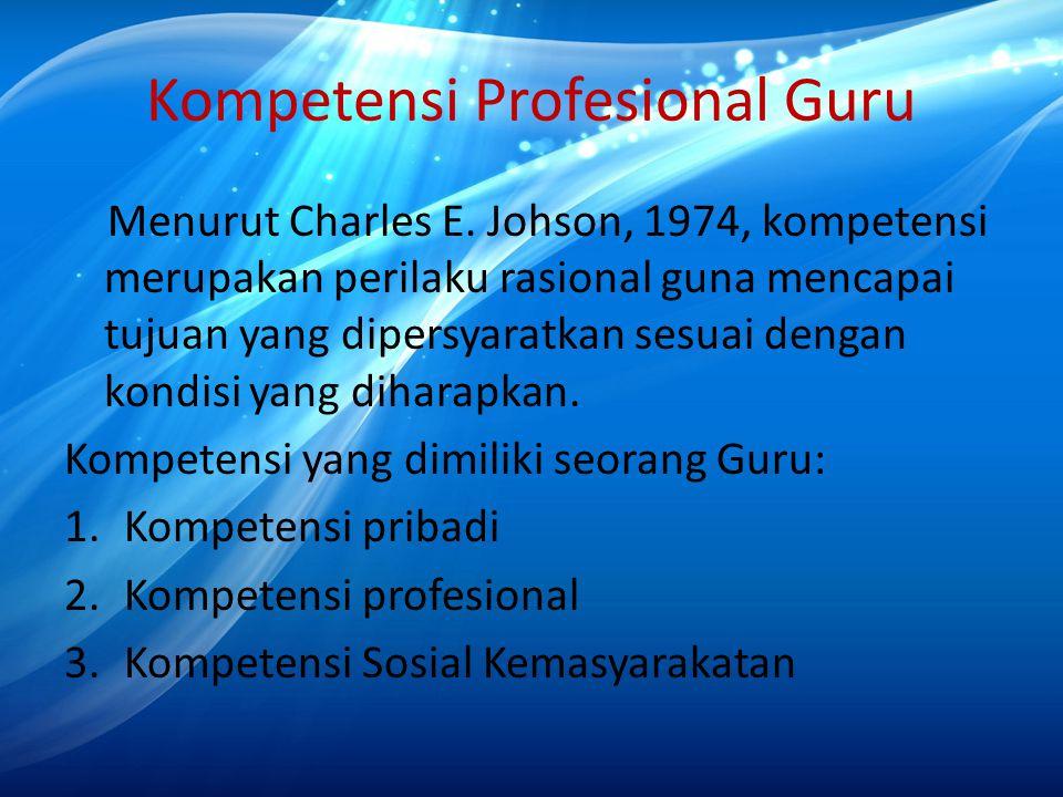 Kompetensi Profesional Guru Menurut Charles E. Johson, 1974, kompetensi merupakan perilaku rasional guna mencapai tujuan yang dipersyaratkan sesuai de