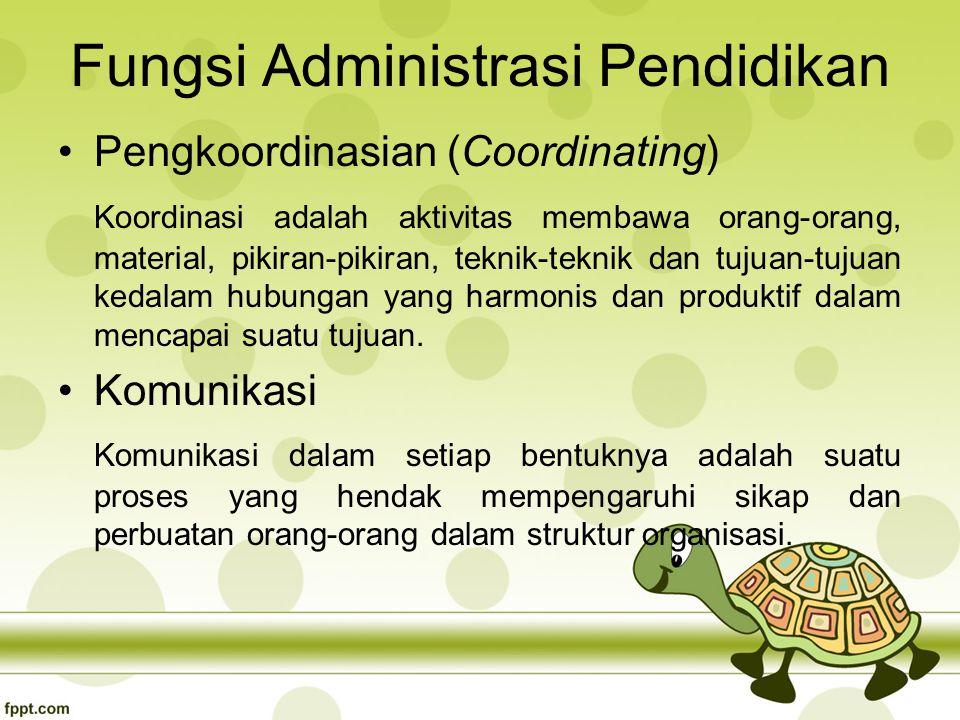 Fungsi Administrasi Pendidikan Pengkoordinasian (Coordinating) Koordinasi adalah aktivitas membawa orang-orang, material, pikiran-pikiran, teknik-teknik dan tujuan-tujuan kedalam hubungan yang harmonis dan produktif dalam mencapai suatu tujuan.