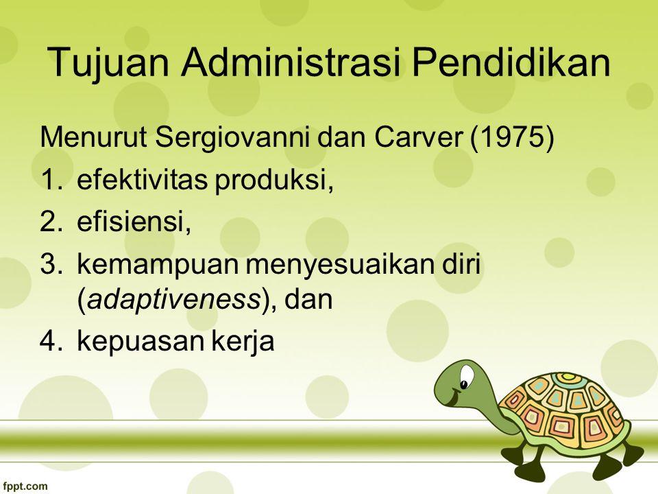 Tujuan Administrasi Pendidikan Menurut Sergiovanni dan Carver (1975) 1.efektivitas produksi, 2.efisiensi, 3.kemampuan menyesuaikan diri (adaptiveness), dan 4.kepuasan kerja
