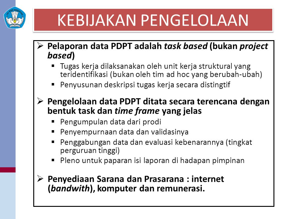 KEBIJAKAN PENGELOLAAN  Pelaporan data PDPT adalah task based (bukan project based)  Tugas kerja dilaksanakan oleh unit kerja struktural yang teriden