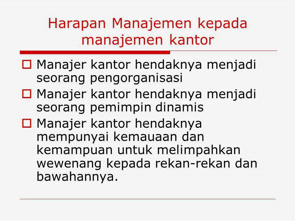Harapan Manajemen kepada manajemen kantor  Manajer kantor hendaknya menjadi seorang pengorganisasi  Manajer kantor hendaknya menjadi seorang pemimpin dinamis  Manajer kantor hendaknya mempunyai kemauaan dan kemampuan untuk melimpahkan wewenang kepada rekan-rekan dan bawahannya.