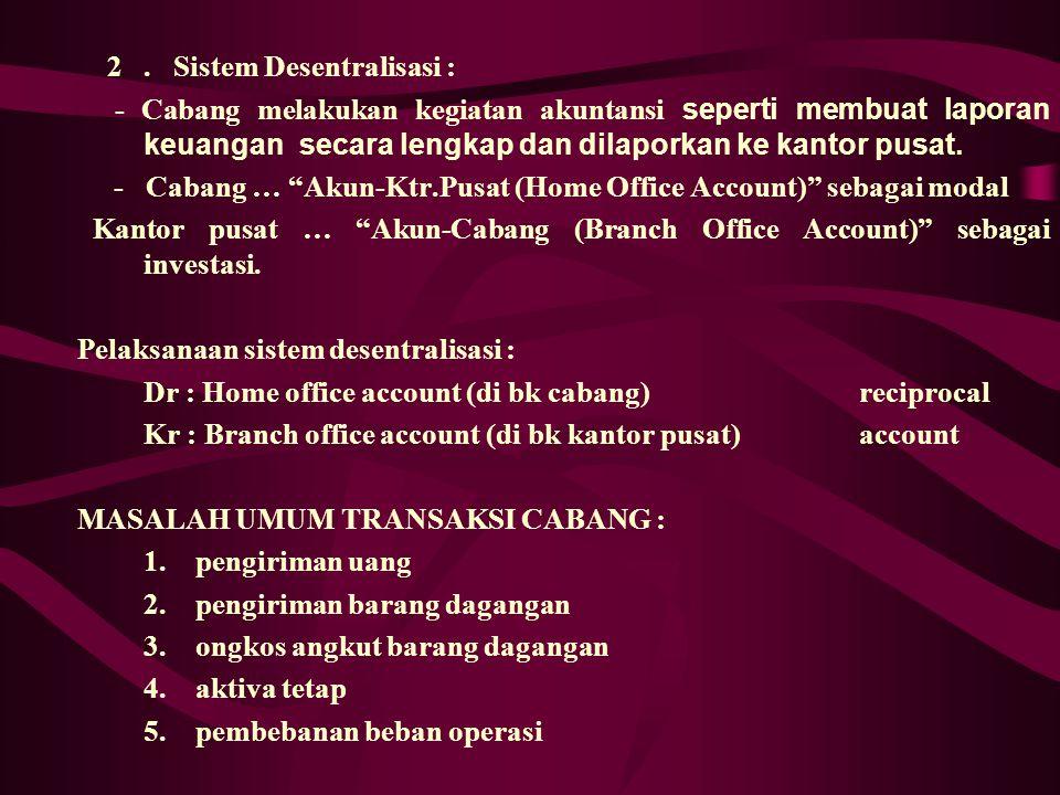 AKUNTANSI CABANG : Sistem akuntansi kantor cabang terdiri dari :  Sistem Sentralisasi  Sistem Desentralisasi Sistem Sentralisasi : Semua pembukuan d