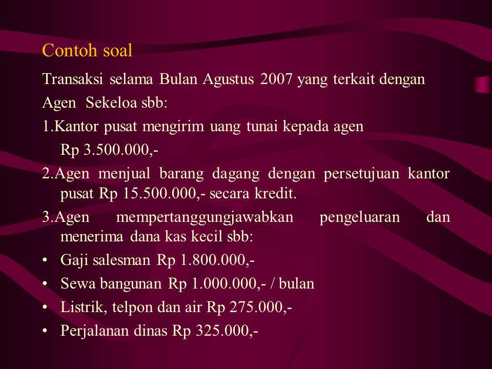 Contoh soal Transaksi selama Bulan Agustus 2007 yang terkait dengan Agen Sekeloa sbb: 1.Kantor pusat mengirim uang tunai kepada agen Rp 3.500.000,- 2.Agen menjual barang dagang dengan persetujuan kantor pusat Rp 15.500.000,- secara kredit.