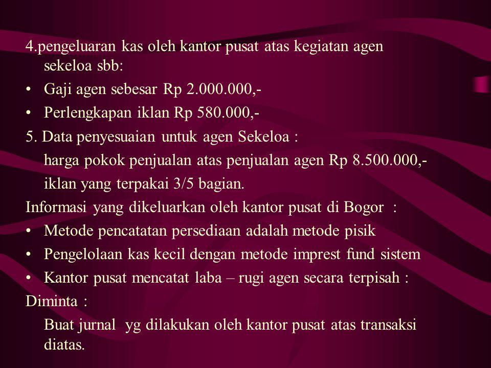 4.pengeluaran kas oleh kantor pusat atas kegiatan agen sekeloa sbb: Gaji agen sebesar Rp 2.000.000,- Perlengkapan iklan Rp 580.000,- 5.