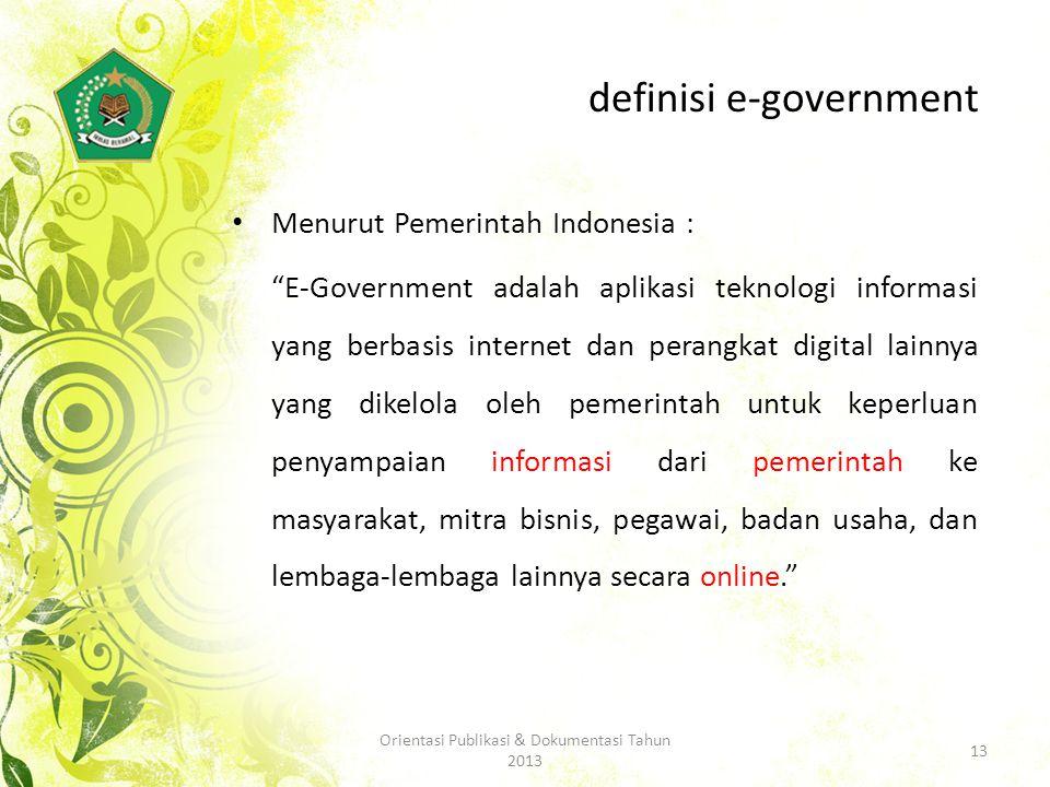 definisi e-government Menurut Pemerintah Indonesia : E-Government adalah aplikasi teknologi informasi yang berbasis internet dan perangkat digital lainnya yang dikelola oleh pemerintah untuk keperluan penyampaian informasi dari pemerintah ke masyarakat, mitra bisnis, pegawai, badan usaha, dan lembaga-lembaga lainnya secara online. 13 Orientasi Publikasi & Dokumentasi Tahun 2013