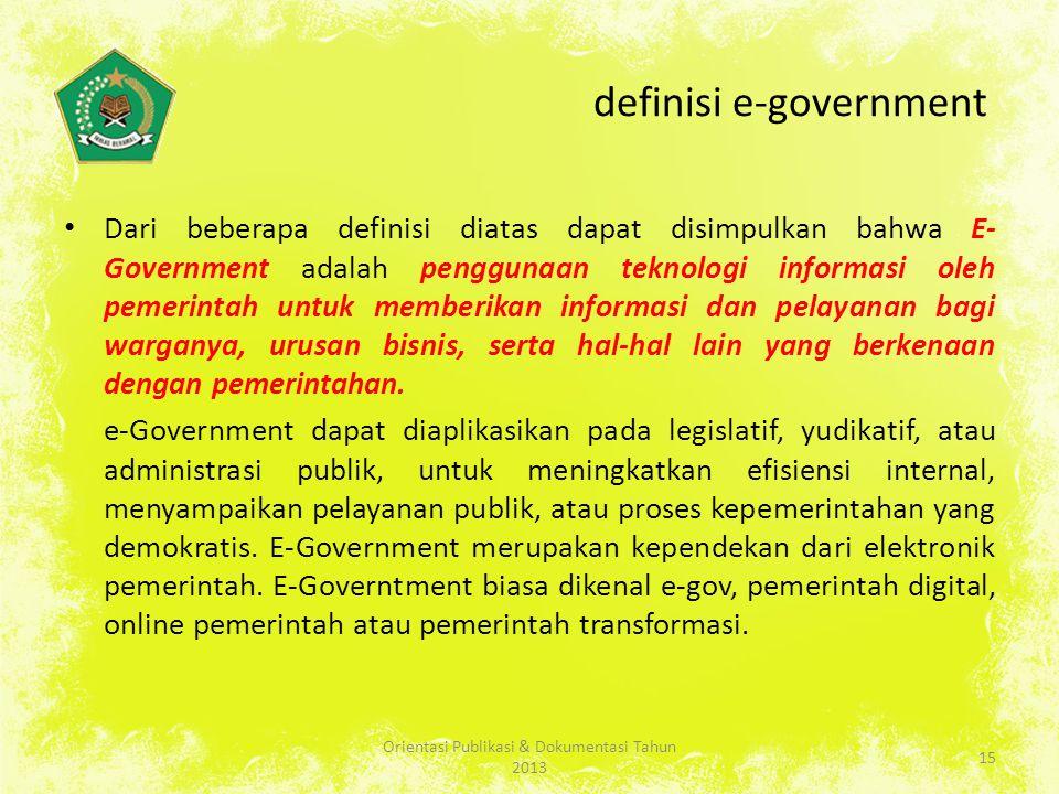 definisi e-government Dari beberapa definisi diatas dapat disimpulkan bahwa E- Government adalah penggunaan teknologi informasi oleh pemerintah untuk memberikan informasi dan pelayanan bagi warganya, urusan bisnis, serta hal-hal lain yang berkenaan dengan pemerintahan.