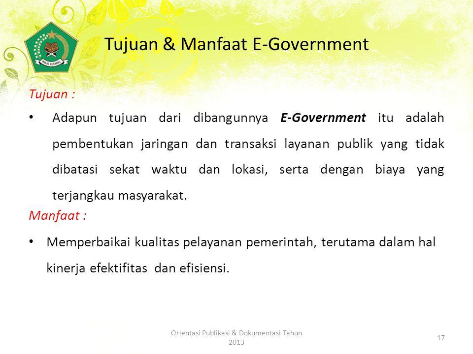 Tujuan & Manfaat E-Government Tujuan : Adapun tujuan dari dibangunnya E-Government itu adalah pembentukan jaringan dan transaksi layanan publik yang tidak dibatasi sekat waktu dan lokasi, serta dengan biaya yang terjangkau masyarakat.