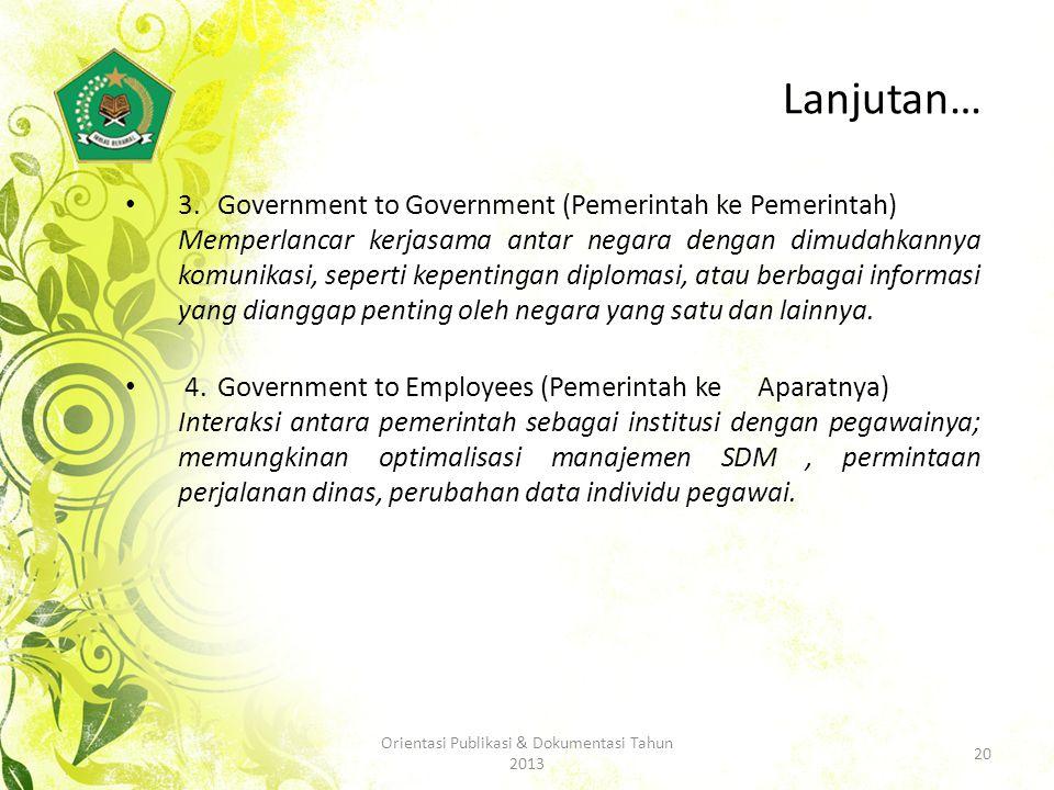 Lanjutan… 3.Government to Government (Pemerintah ke Pemerintah) Memperlancar kerjasama antar negara dengan dimudahkannya komunikasi, seperti kepentingan diplomasi, atau berbagai informasi yang dianggap penting oleh negara yang satu dan lainnya.