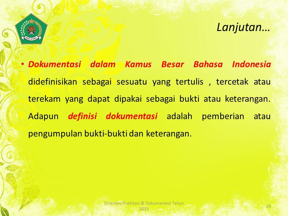 Lanjutan… Dokumentasi dalam Kamus Besar Bahasa Indonesia didefinisikan sebagai sesuatu yang tertulis, tercetak atau terekam yang dapat dipakai sebagai bukti atau keterangan.
