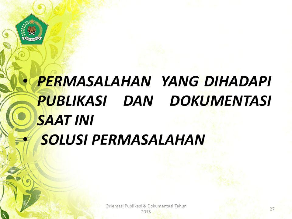 PERMASALAHAN YANG DIHADAPI PUBLIKASI DAN DOKUMENTASI SAAT INI SOLUSI PERMASALAHAN 27 Orientasi Publikasi & Dokumentasi Tahun 2013