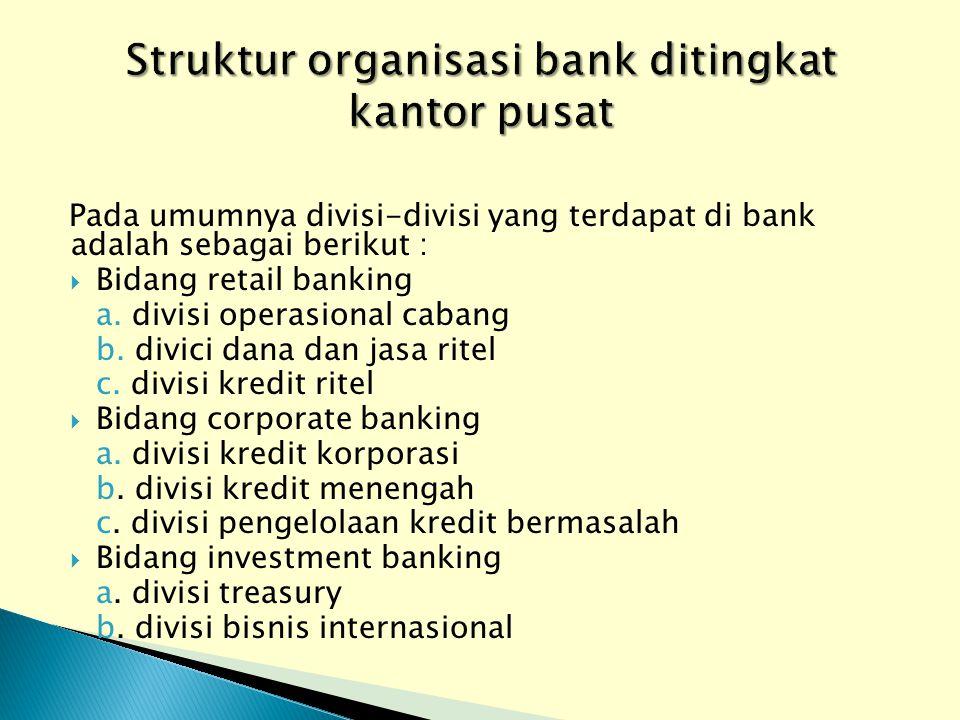 Pada umumnya divisi-divisi yang terdapat di bank adalah sebagai berikut :  Bidang retail banking a. divisi operasional cabang b. divici dana dan jasa