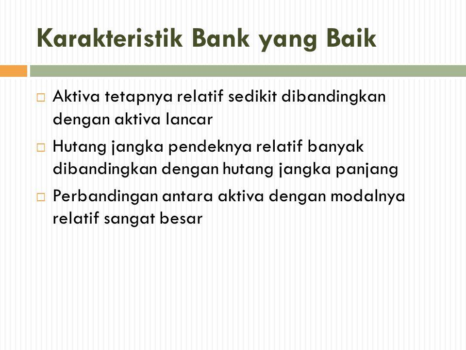 Karakteristik Bank yang Baik  Aktiva tetapnya relatif sedikit dibandingkan dengan aktiva lancar  Hutang jangka pendeknya relatif banyak dibandingkan
