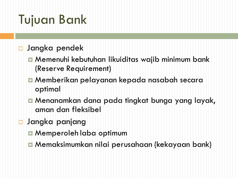 Tujuan Bank  Jangka pendek  Memenuhi kebutuhan likuiditas wajib minimum bank (Reserve Requirement)  Memberikan pelayanan kepada nasabah secara opti
