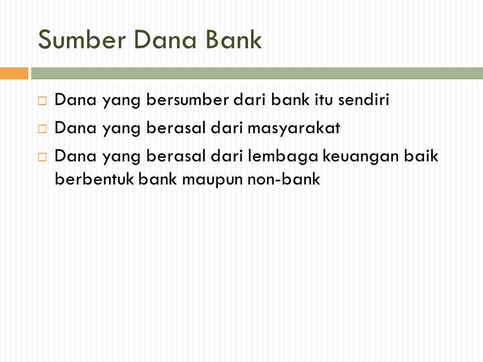 Sumber Dana Bank  Dana yang bersumber dari bank itu sendiri  Dana yang berasal dari masyarakat  Dana yang berasal dari lembaga keuangan baik berben