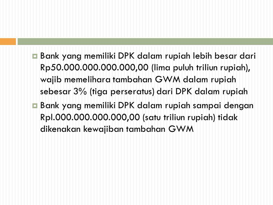  Bank yang memiliki DPK dalam rupiah lebih besar dari Rp50.000.000.000.000,00 (lima puluh triliun rupiah), wajib memelihara tambahan GWM dalam rupiah