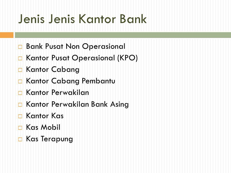 Jenis Jenis Kantor Bank  Bank Pusat Non Operasional  Kantor Pusat Operasional (KPO)  Kantor Cabang  Kantor Cabang Pembantu  Kantor Perwakilan  K