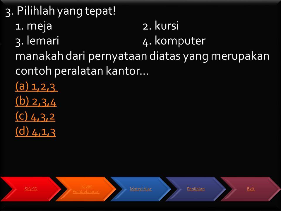 3. Pilihlah yang tepat! 1. meja2. kursi 3. lemari4. komputer manakah dari pernyataan diatas yang merupakan contoh peralatan kantor... (a) 1,2,3 (b) 2,