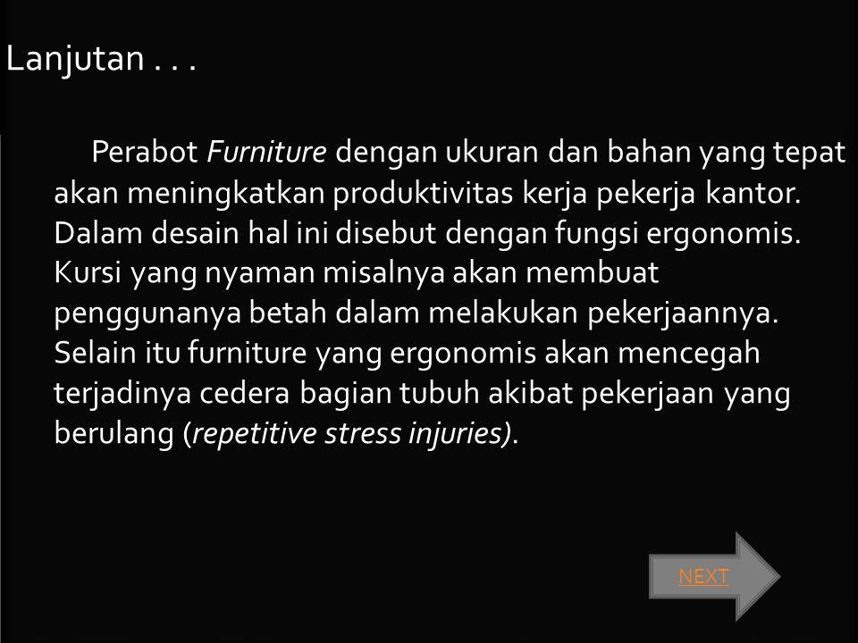 Lanjutan... Perabot Furniture dengan ukuran dan bahan yang tepat akan meningkatkan produktivitas kerja pekerja kantor. Dalam desain hal ini disebut de