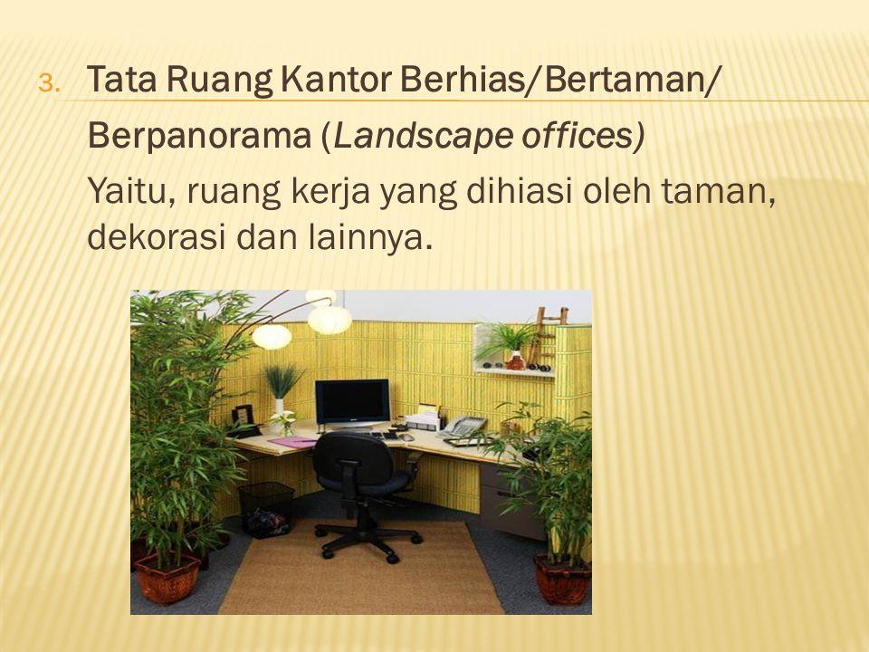3. Tata Ruang Kantor Berhias/Bertaman/ Berpanorama (Landscape offices) Yaitu, ruang kerja yang dihiasi oleh taman, dekorasi dan lainnya.