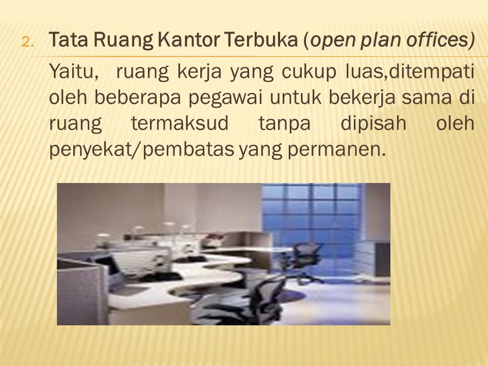 2. Tata Ruang Kantor Terbuka (open plan offices) Yaitu, ruang kerja yang cukup luas,ditempati oleh beberapa pegawai untuk bekerja sama di ruang termak