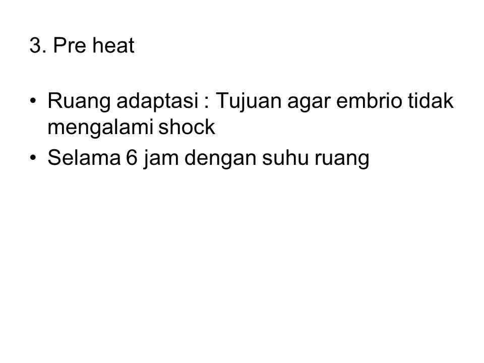 3. Pre heat Ruang adaptasi : Tujuan agar embrio tidak mengalami shock Selama 6 jam dengan suhu ruang