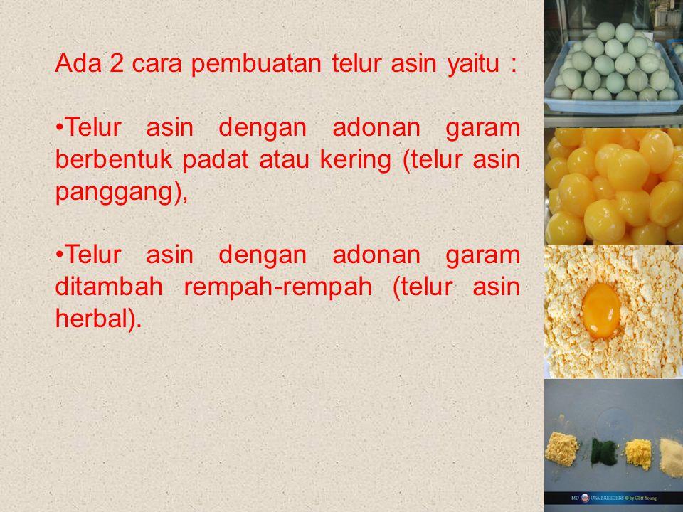 Ada 2 cara pembuatan telur asin yaitu : Telur asin dengan adonan garam berbentuk padat atau kering (telur asin panggang), Telur asin dengan adonan garam ditambah rempah-rempah (telur asin herbal).