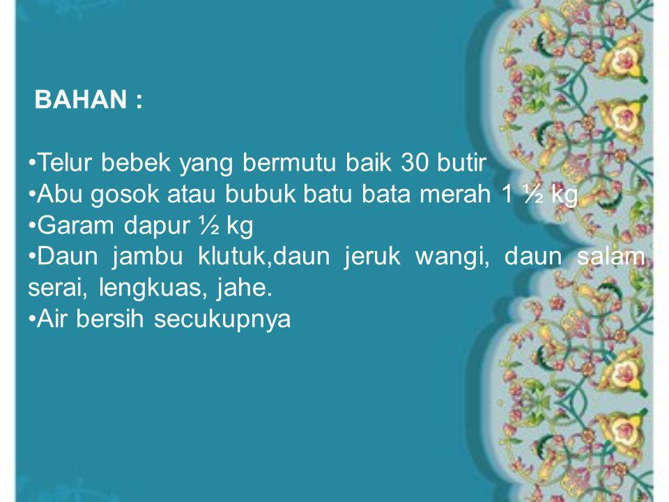 BAHAN : Telur bebek yang bermutu baik 30 butir Abu gosok atau bubuk batu bata merah 1 ½ kg Garam dapur ½ kg Daun jambu klutuk,daun jeruk wangi, daun salam serai, lengkuas, jahe.