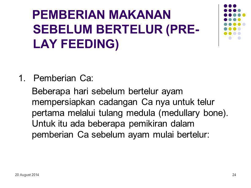 20 August 201424 PEMBERIAN MAKANAN SEBELUM BERTELUR (PRE- LAY FEEDING) 1. Pemberian Ca: Beberapa hari sebelum bertelur ayam mempersiapkan cadangan Ca