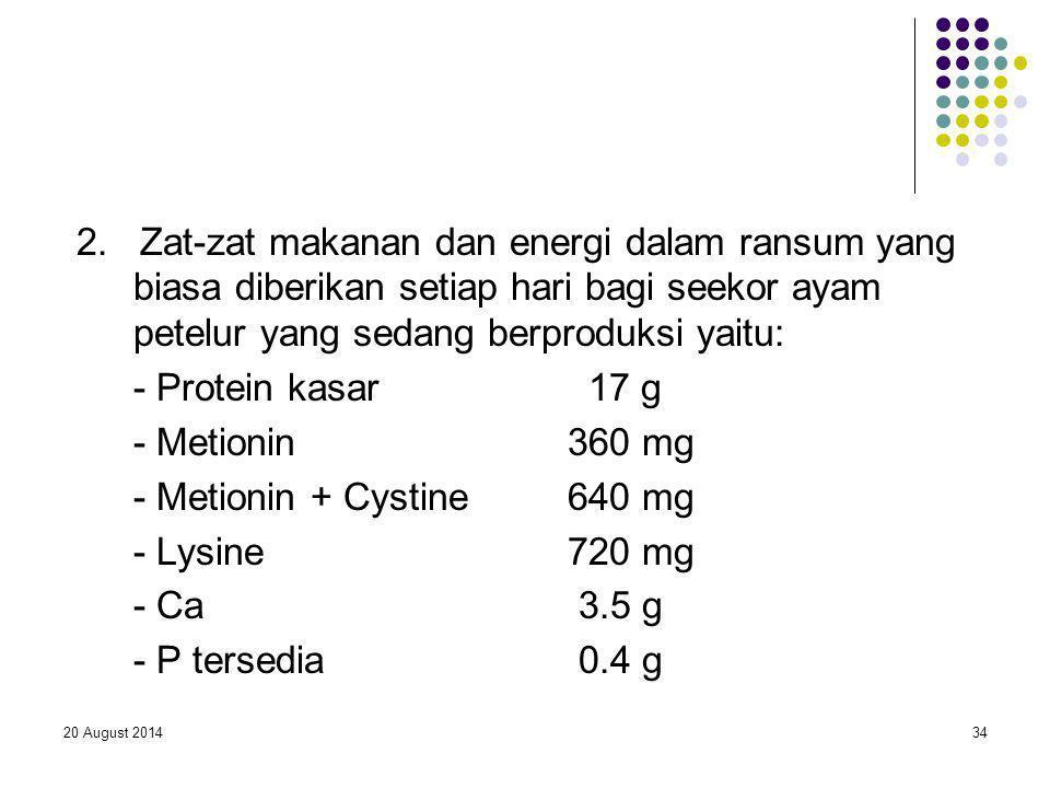 20 August 201434 2. Zat-zat makanan dan energi dalam ransum yang biasa diberikan setiap hari bagi seekor ayam petelur yang sedang berproduksi yaitu: -