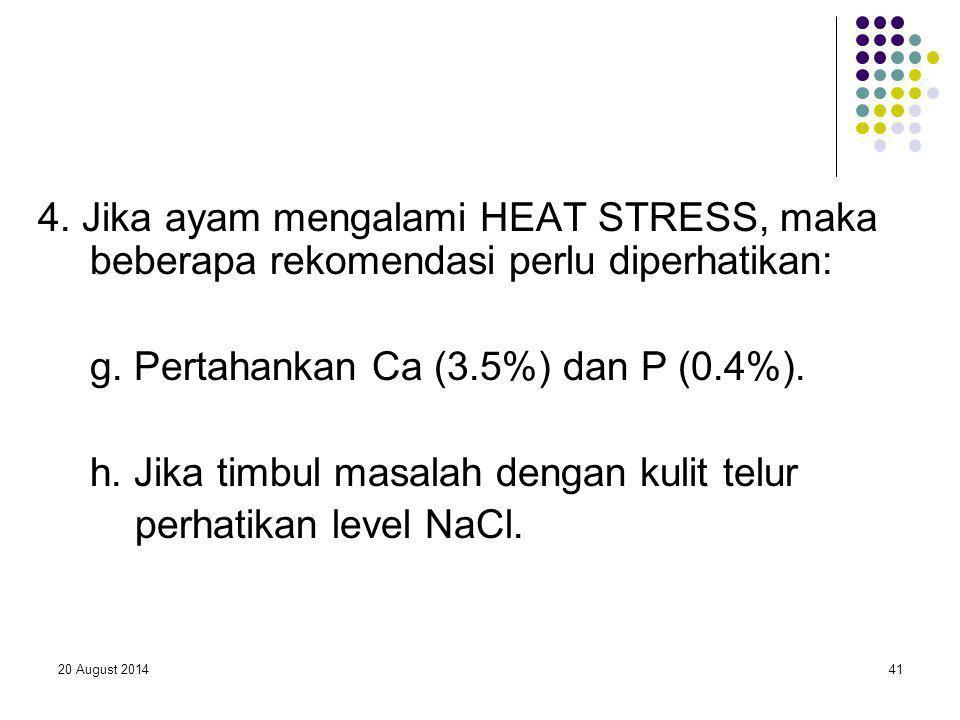 20 August 201441 4. Jika ayam mengalami HEAT STRESS, maka beberapa rekomendasi perlu diperhatikan: g. Pertahankan Ca (3.5%) dan P (0.4%). h. Jika timb
