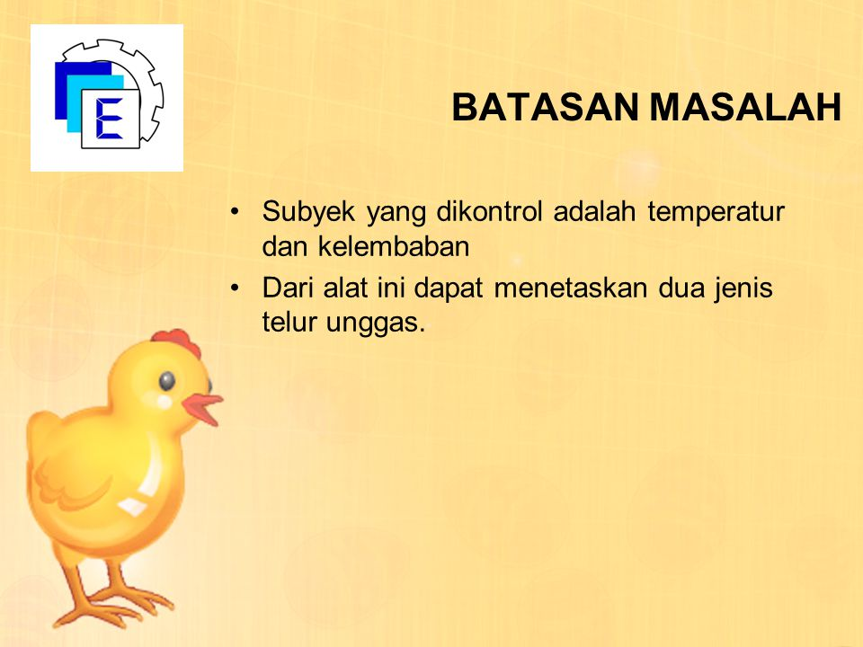 BATASAN MASALAH Subyek yang dikontrol adalah temperatur dan kelembaban Dari alat ini dapat menetaskan dua jenis telur unggas.