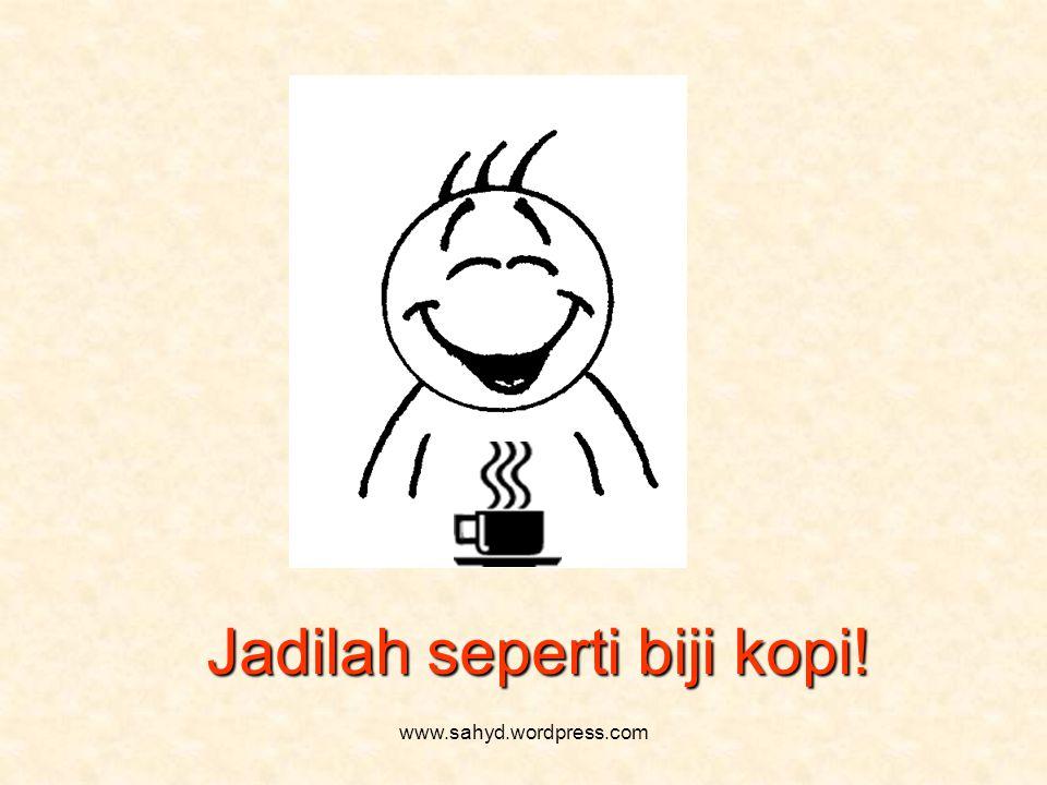 Jadilah seperti biji kopi! www.sahyd.wordpress.com