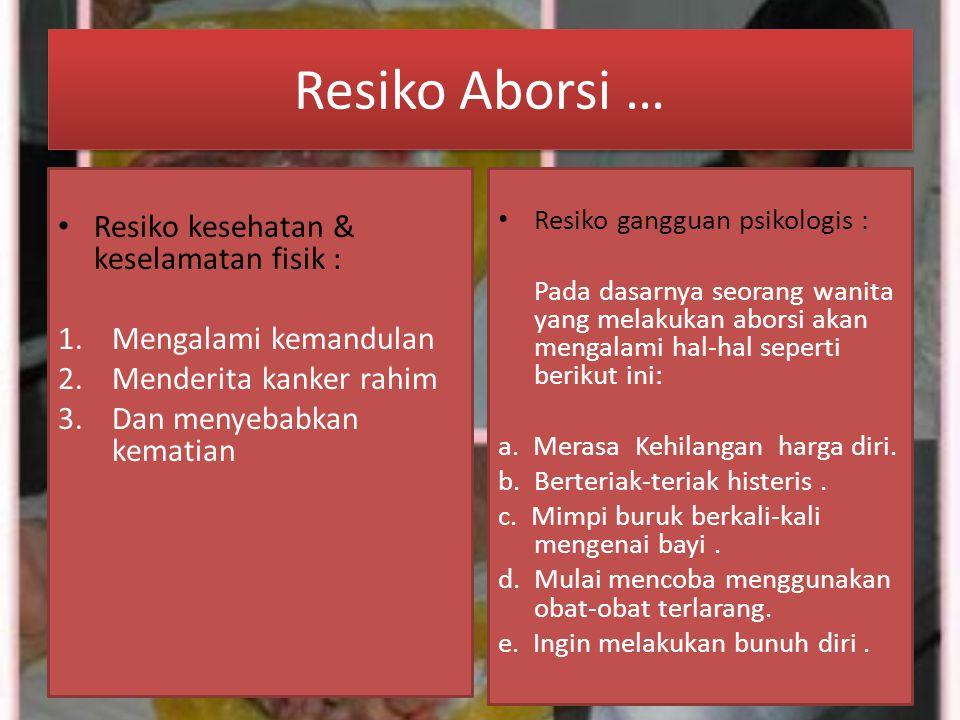 Resiko Aborsi … Resiko kesehatan & keselamatan fisik : 1.Mengalami kemandulan 2.Menderita kanker rahim 3.Dan menyebabkan kematian Resiko gangguan psik