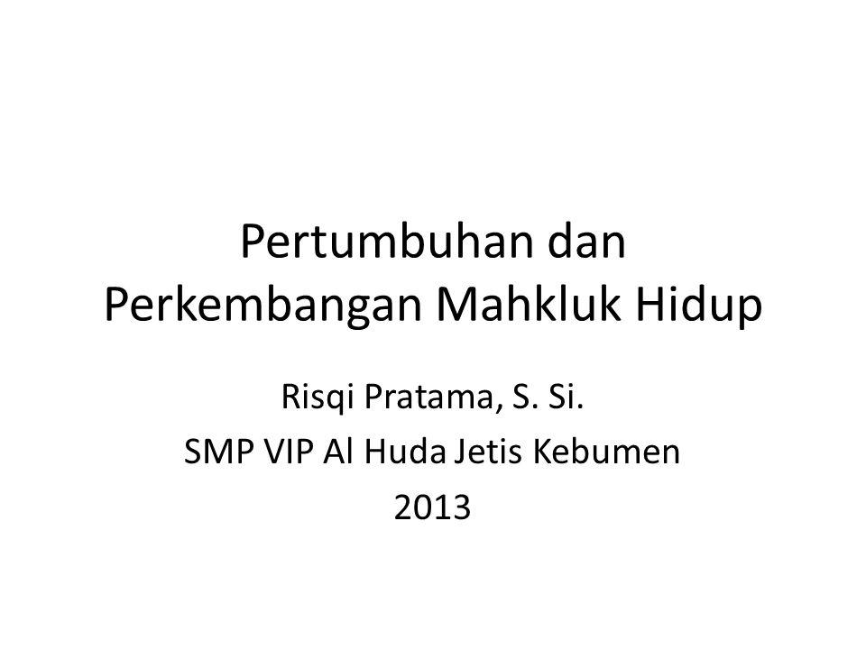 Pertumbuhan dan Perkembangan Mahkluk Hidup Risqi Pratama, S. Si. SMP VIP Al Huda Jetis Kebumen 2013