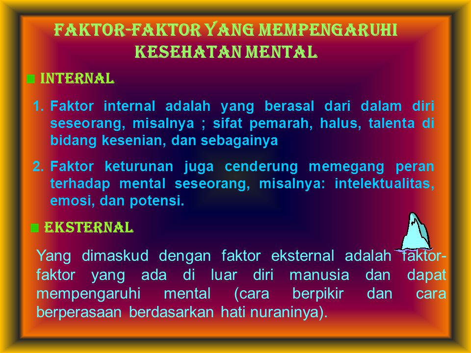 FAKTOR-FAKTOR YANG MEMPENGARUHI kesehatan MENTAL INTERNAL 1.Faktor internal adalah yang berasal dari dalam diri seseorang, misalnya ; sifat pemarah, h