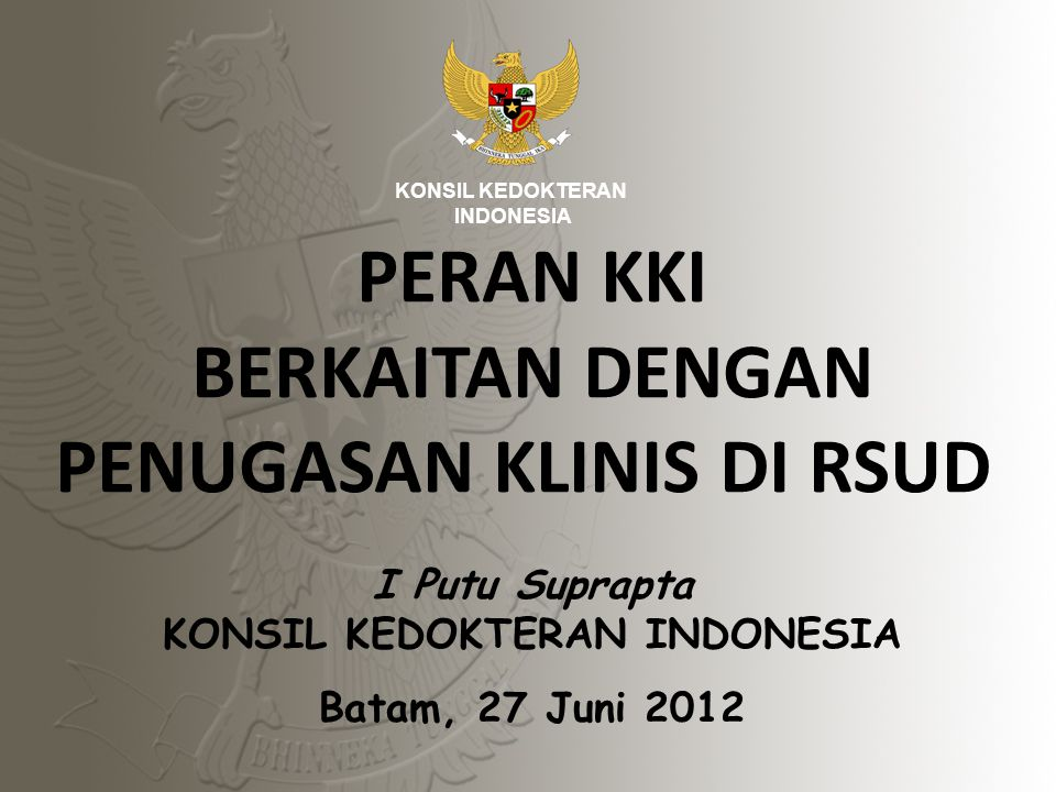 I Putu Suprapta KONSIL KEDOKTERAN INDONESIA Batam, 27 Juni 2012 KONSIL KEDOKTERAN INDONESIA PERAN KKI BERKAITAN DENGAN PENUGASAN KLINIS DI RSUD