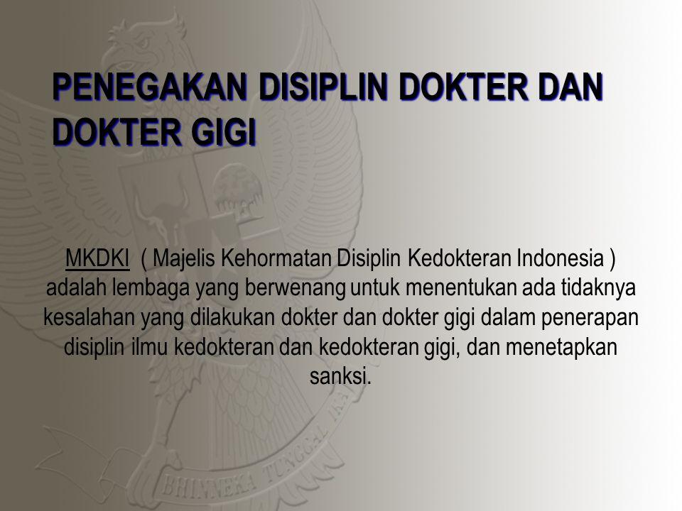 PENEGAKAN DISIPLIN DOKTER DAN DOKTER GIGI MKDKI ( Majelis Kehormatan Disiplin Kedokteran Indonesia ) adalah lembaga yang berwenang untuk menentukan ada tidaknya kesalahan yang dilakukan dokter dan dokter gigi dalam penerapan disiplin ilmu kedokteran dan kedokteran gigi, dan menetapkan sanksi.