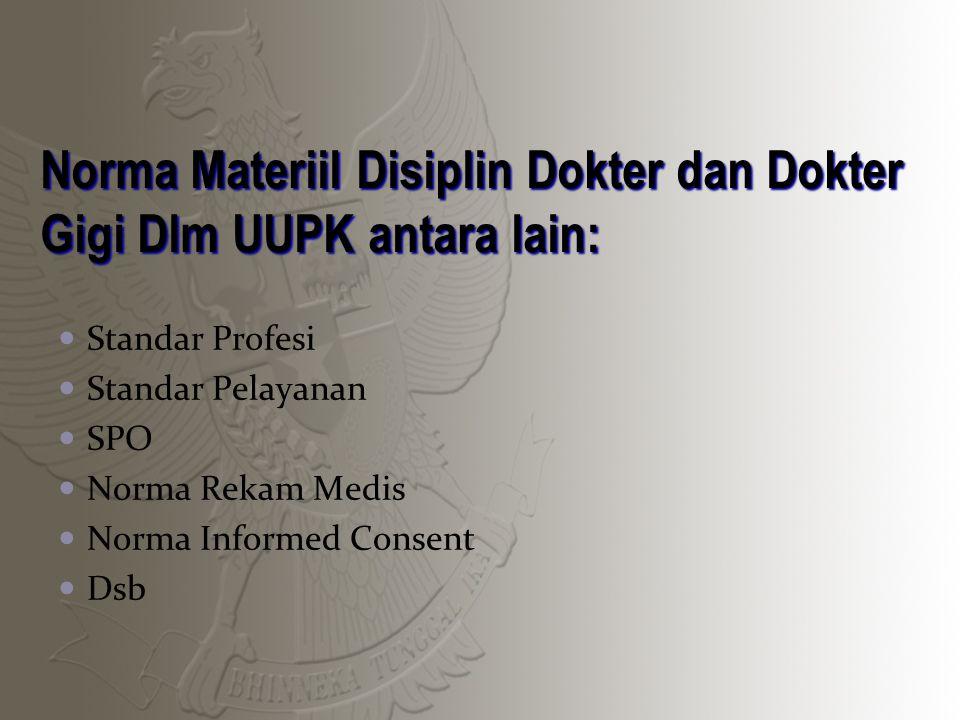 Norma Materiil Disiplin Dokter dan Dokter Gigi Dlm UUPK antara lain: Standar Profesi Standar Pelayanan SPO Norma Rekam Medis Norma Informed Consent Dsb