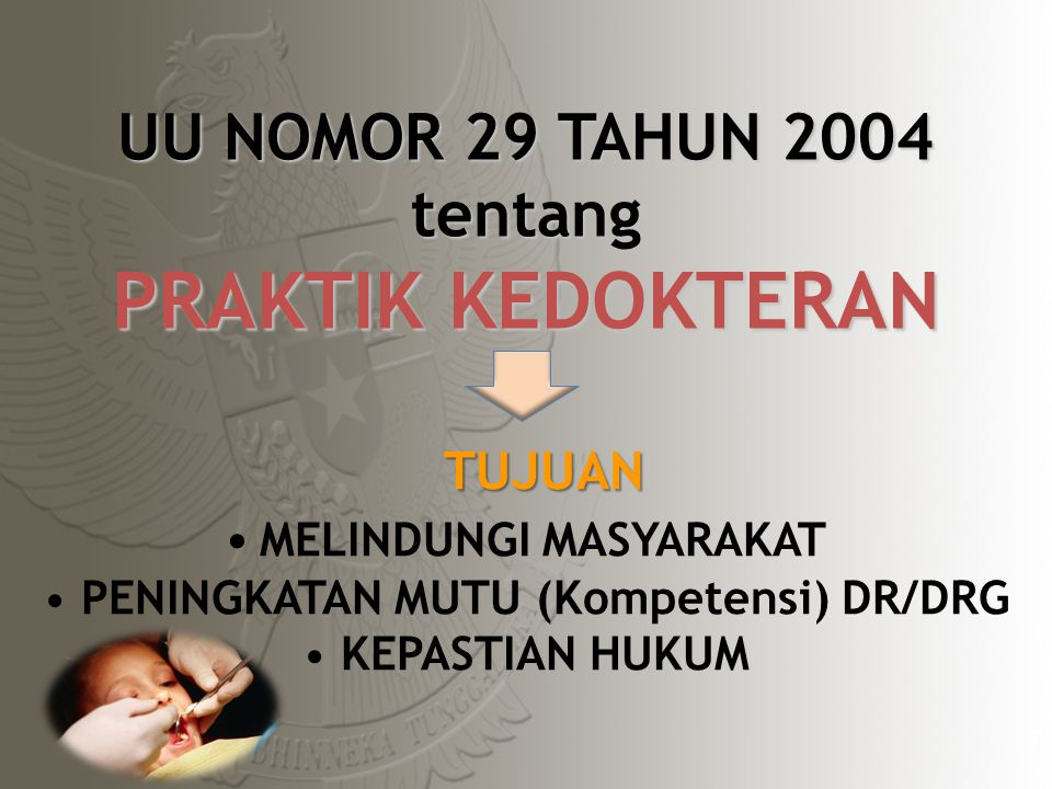 UU NOMOR 29 TAHUN 2004 tentang PRAKTIK KEDOKTERAN TUJUAN MELINDUNGI MASYARAKAT PENINGKATAN MUTU (Kompetensi) DR/DRG KEPASTIAN HUKUM 7