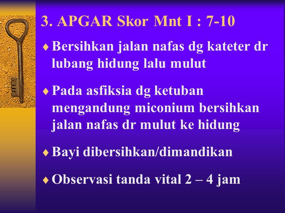 2. APGAR Skor Mnt I : 4-6  Perawatan seperti apgar skor 0-3  Jangan dimandikan  Beri rangsangan taktil 15-30 kali  Bila tdk berhasil beri O2 denga