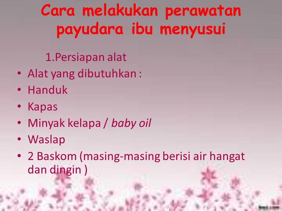 Cara melakukan perawatan payudara ibu menyusui 1.Persiapan alat Alat yang dibutuhkan : Handuk Kapas Minyak kelapa / baby oil Waslap 2 Baskom (masing-m